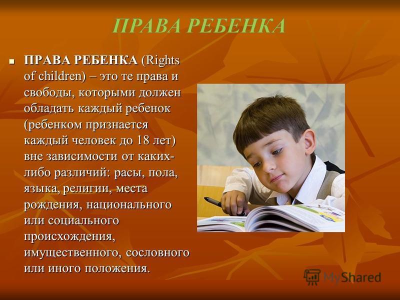 ПРАВА РЕБЕНКА (Rights of children) – это те права и свободы, которыми должен обладать каждый ребенок (ребенком признается каждый человек до 18 лет) вне зависимости от каких- либо различий: расы, пола, языка, религии, места рождения, национального или