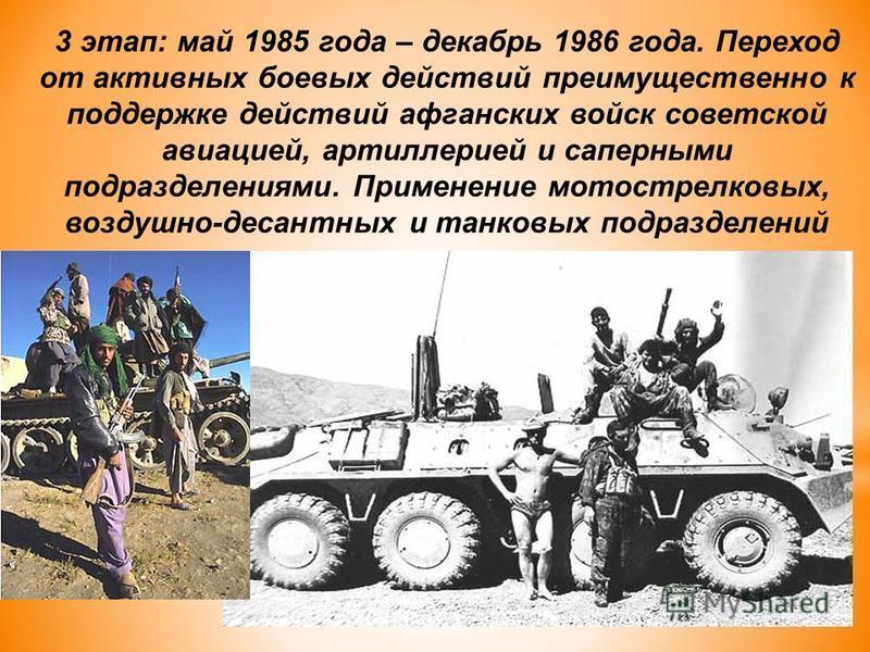 3 этап: май 1985 года – декабрь 1986 года. Переход от активных боевых действий преимущественно к поддержке действий афганских войск советской авиацией, артиллерией и саперными подразделениями. Применение мотострелковых, воздушно-десантных и танковых