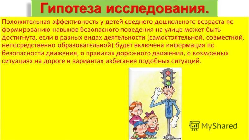 Гипотеза исследования. Положительная эффективность у детей среднего дошкольного возраста по формированию навыков безопасного поведения на улице может быть достигнута, если в разных видах деятельности (самостоятельной, совместной, непосредственно обра