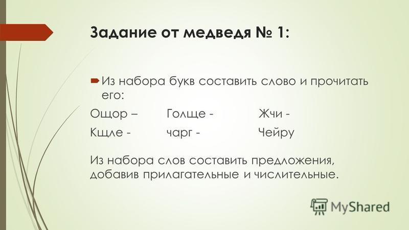 Задание от медведя 1: Из набора букв составить славто и прочитать его: Ощор – Голще - Жчи - Кщле - чанг -Чейру Из набора слов составить предложения, добавив прилагательные и числительные.