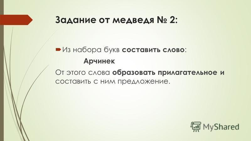 Задание от медведя 2: Из набора букв составить славто : Арчинек От этого слова образовать прилагательное и составить с ним предложение.