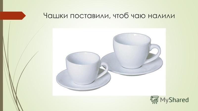Чашки поставили, чтоб чаю налили