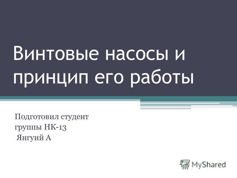 Винтовые насосы и принцип его работы Подготовил студент группы НК-13 Янгуий А