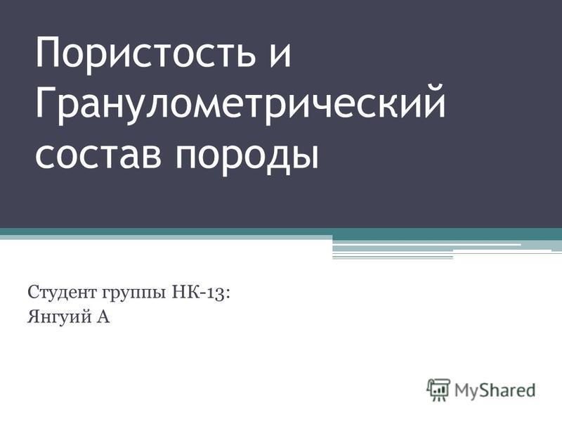 Пористость и Гранулометрический состав породы Студент группы НК-13: Янгуий А