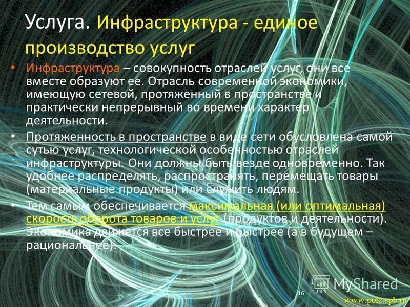 16 Услуга. Инфраструктура - единое производство услуг Инфраструктура – совокупность отраслей услуг, они все вместе образуют ее. Отрасль современной экономики, имеющую сетевой, протяженный в пространстве и практически непрерывный во времени характер д