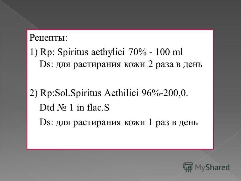 Рецепты: 1) Rp: Spiritus aethylici 70% - 100 ml Ds: для растирания кожи 2 раза в день 2) Rp:Sol.Spiritus Aethilici 96%-200,0. Dtd 1 in flac.S Ds: для растирания кожи 1 раз в день