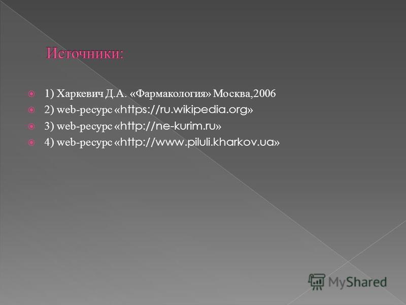 1) Харкевич Д.А. «Фармакология» Москва,2006 2) web-ресурс « https://ru.wikipedia.org » 3) web-ресурс « http://ne-kurim.ru » 4) web-ресурс « http://www.piluli.kharkov.ua »