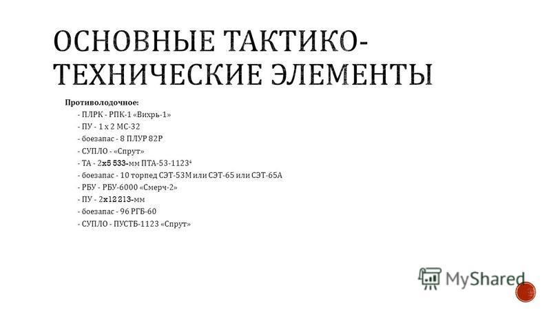 Противолодочное : - ПЛРК - РПК -1 « Вихрь -1» - ПУ - 1 х 2 МС -32 - боезапас - 8 ПЛУР 82 Р - СУПЛО - « Спрут » - ТА - 2x5 533- мм ПТА -53-1123 4 - боезапас - 10 торпед СЭТ -53 М или СЭТ -65 или СЭТ -65 А - РБУ - РБУ -6000 « Смерч -2» - ПУ - 2x12 213-