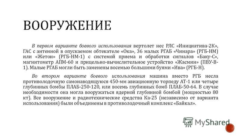 В первом варианте боевого использования вертолет нес РЛС « Инициатива -2 К », ГАС с антенной в опускаемом обтекателе « Ока », 36 малых РГАБ « Чинара » ( РГБ - НМ ) или « Жетон » ( РГБ - НМ -1) с системой приема и обработки сигналов « Баку - С », магн