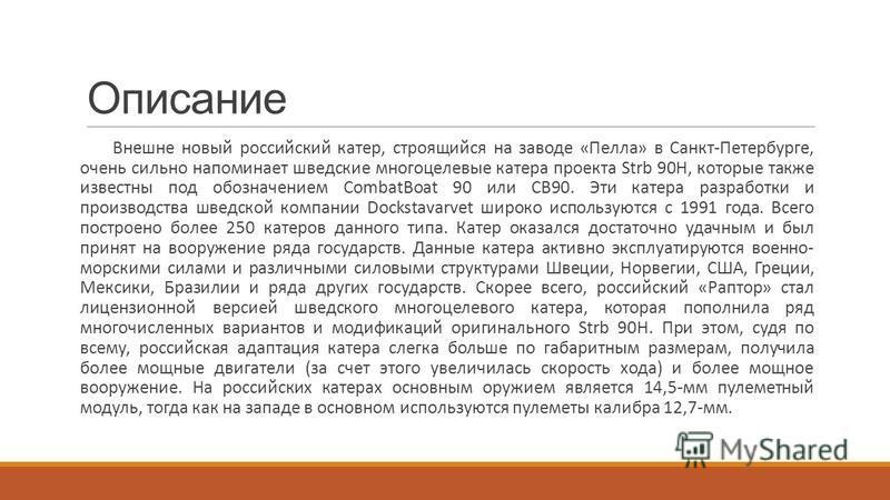 Описание Внешне новый российский катер, строящийся на заводе «Пелла» в Санкт-Петербурге, очень сильно напоминает шведские многоцелевые катера проекта Strb 90H, которые также известны под обозначением CombatBoat 90 или CB90. Эти катера разработки и пр