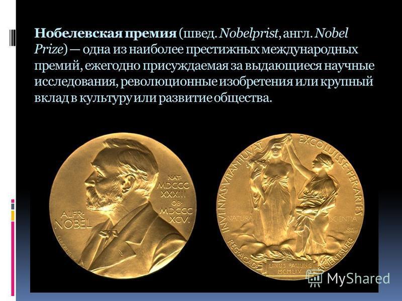 Нобелевская премия (швед. Nobelprist, англ. Nobel Prize) одна из наиболее престижных международных премий, ежегодно присуждаемая за выдающиеся научные исследования, революционные изобретения или крупный вклад в культуру или развитие общества.