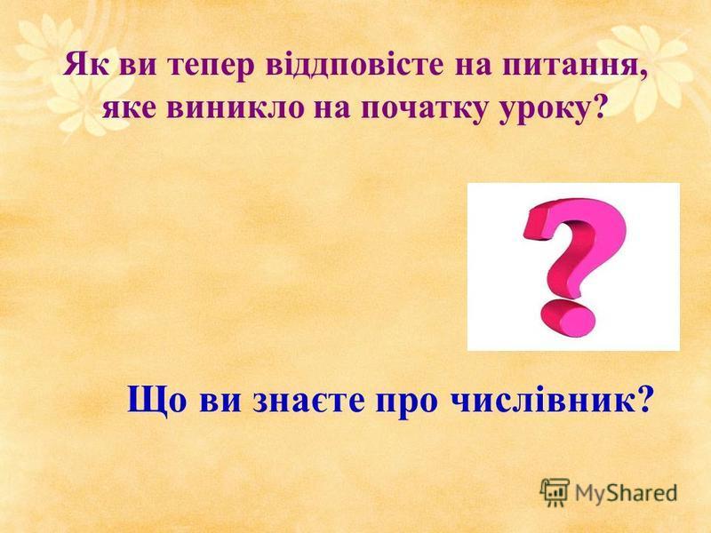Що ви знаєте про числівник? Як ви тепер віддповісте на питання, яке виникло на початку уроку?