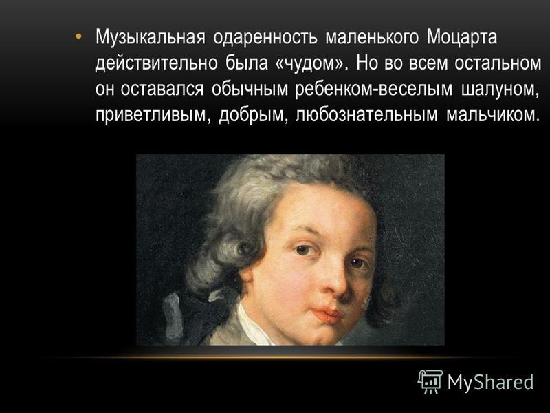 Музыкальная одаренность маленького Моцарта действительно была «чудом». Но во всем остальном он оставался обычным ребенком-веселым шалуном, приветливым, добрым, любознательным мальчиком.