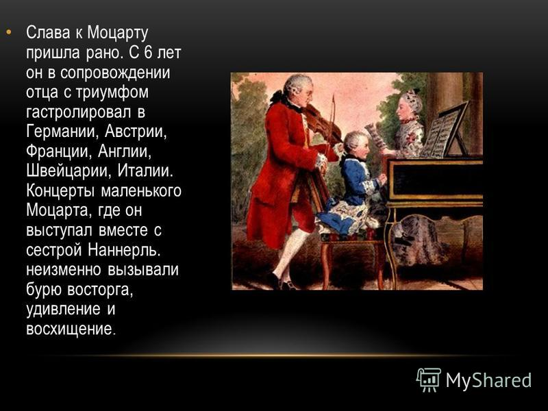 Слава к Моцарту пришла рано. С 6 лет он в сопровождении отца с триумфом гастролировал в Германии, Австрии, Франции, Англии, Швейцарии, Италии. Концерты маленького Моцарта, где он выступал вместе с сестрой Наннерль. неизменно вызывали бурю восторга, у