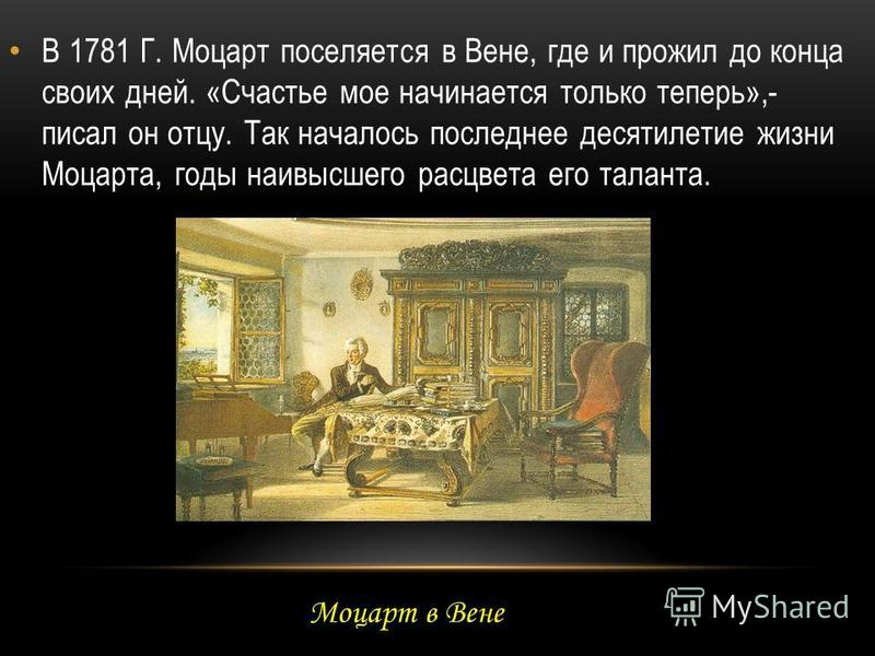 В 1781 Г. Моцарт поселяется в Вене, где и прожил до конца своих дней. «Счастье мое начинается только теперь»,- писал он отцу. Так началось последнее десятилетие жизни Моцарта, годы наивысшего расцвета его таланта. Моцарт в Вене