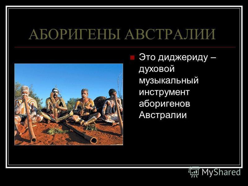 АБОРИГЕНЫ АВСТРАЛИИ Это диджериду – духовой музыкальный инструмент аборигенов Австралии