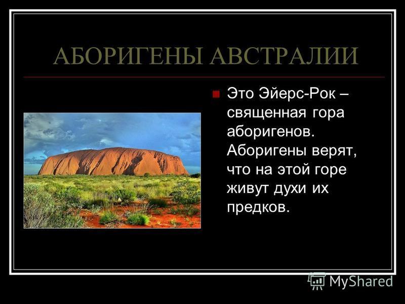 АБОРИГЕНЫ АВСТРАЛИИ Это Эйерс-Рок – священная гора аборигенов. Аборигены верят, что на этой горе живут духи их предков.