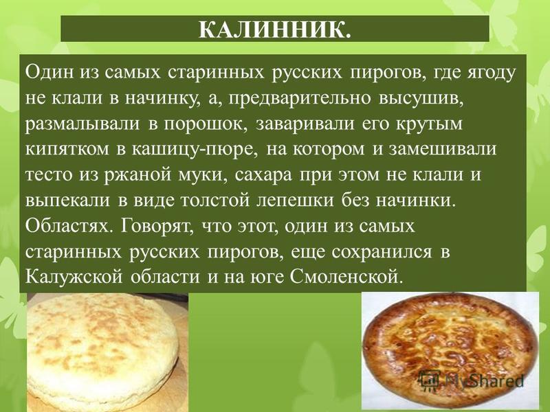 КАЛИННИК. Один из самых старинных русских пирогов, где ягоду не клали в начинку, а, предварительно высушив, размалывали в порошок, заваривали его крутым кипятком в кашицу-пюре, на котором и замешивали тесто из ржаной муки, сахара при этом не клали и
