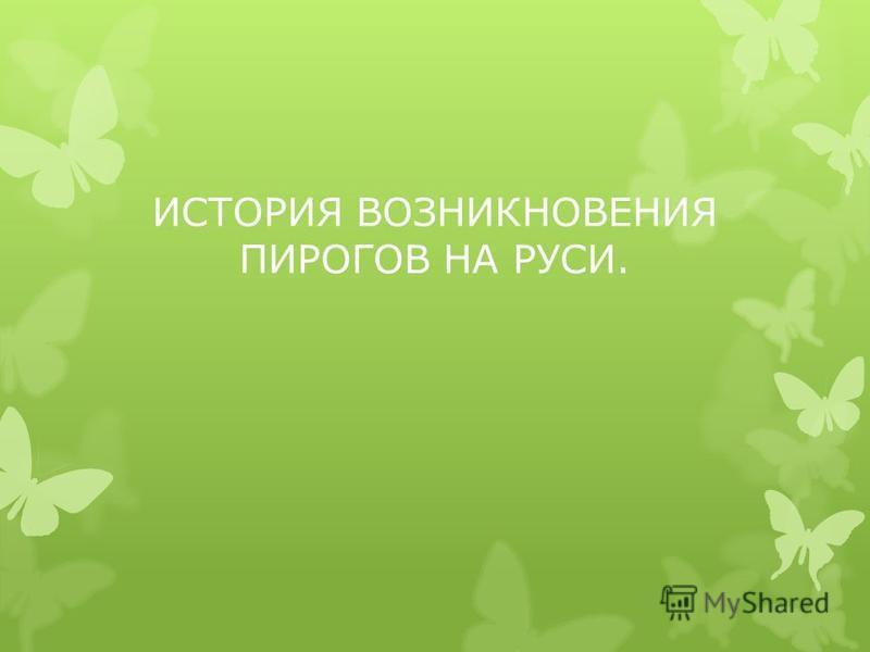 ИСТОРИЯ ВОЗНИКНОВЕНИЯ ПИРОГОВ НА РУСИ.