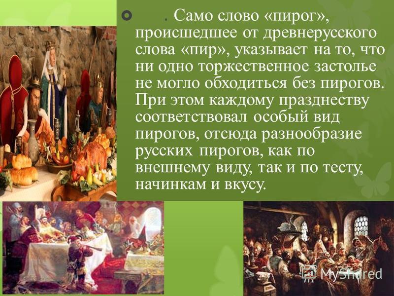 . Само слово «пирог», происшедшее от древнерусского слова «пир», указывает на то, что ни одно торжественное застолье не могло обходиться без пирогов. При этом каждому празднеству соответствовал особый вид пирогов, отсюда разнообразие русских пирогов,