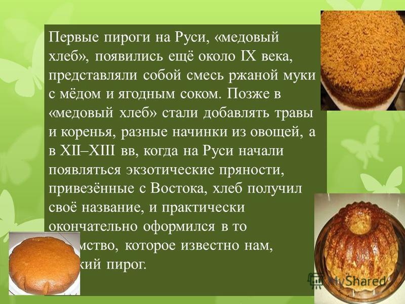 Первые пироги на Руси, «медовый хлеб», появились ещё около IX века, представляли собой смесь ржаной муки с мёдом и ягодным соком. Позже в «медовый хлеб» стали добавлять травы и коренья, разные начинки из овощей, а в XII–XIII вв, когда на Руси начали