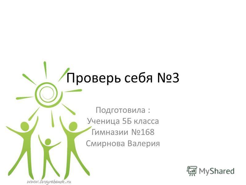 Проверь себя 3 Подготовила : Ученица 5Б класса Гимназии 168 Смирнова Валерия