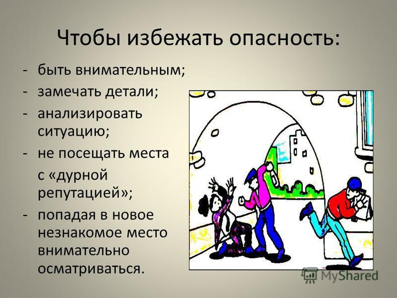 Чтобы избежать опасность: -быть внимательным; -замечать детали; -анализировать ситуацию; -не посещать места с «дурной репутацией»; -попадая в новое незнакомое место внимательно осматриваться.