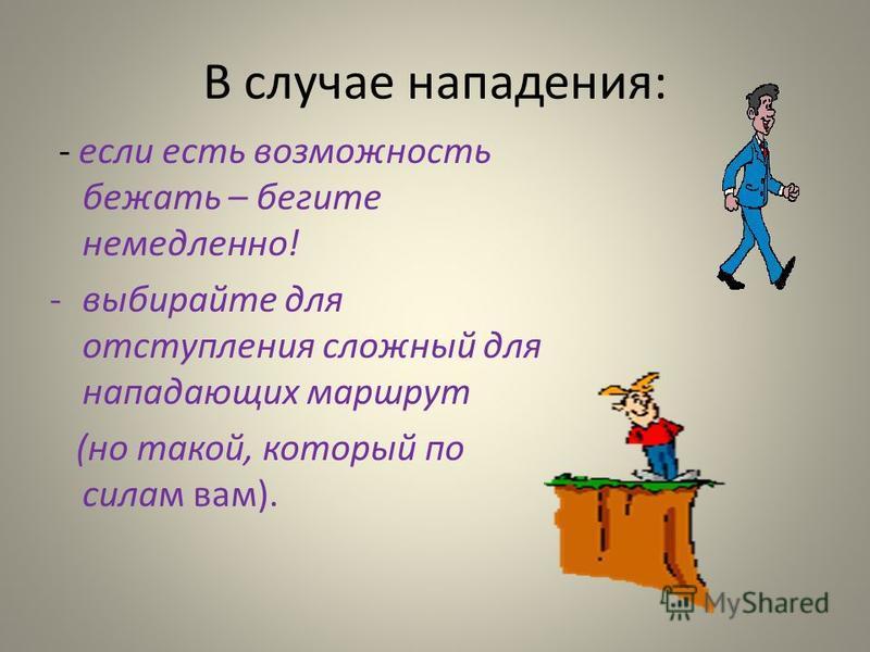 В случае нападения: - если есть возможность бежать – бегите немедленно! -выбирайте для отступления сложный для нападающих маршрут (но такой, который по силам вам).