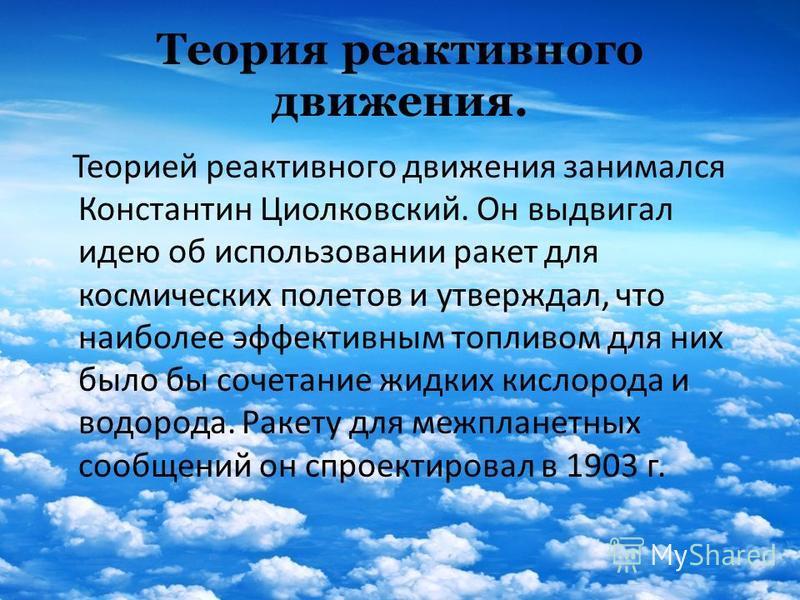 Теория реактивного движения. Теорией реактивного движения занимался Константин Циолковский. Он выдвигал идею об использовании ракет для космических полетов и утверждал, что наиболее эффективным топливом для них было бы сочетание жидких кислорода и во