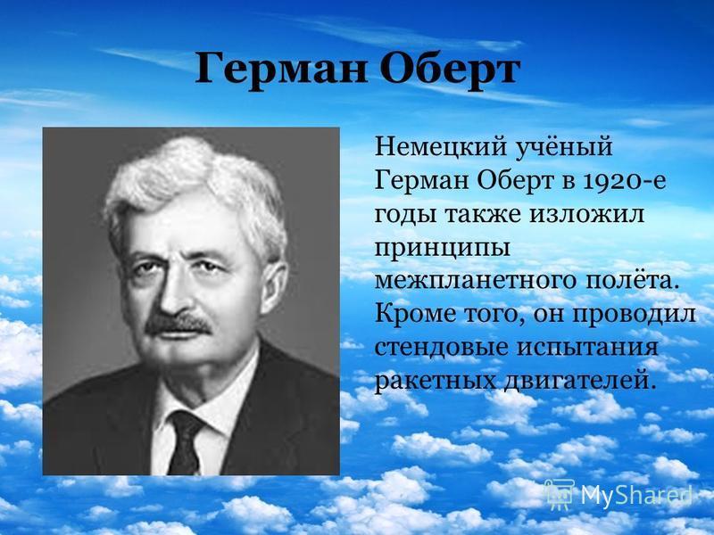 Герман Оберт Немецкий учёный Герман Оберт в 1920-е годы также изложил принципы межпланетного полёта. Кроме того, он проводил стендовые испытания ракетных двигателей.