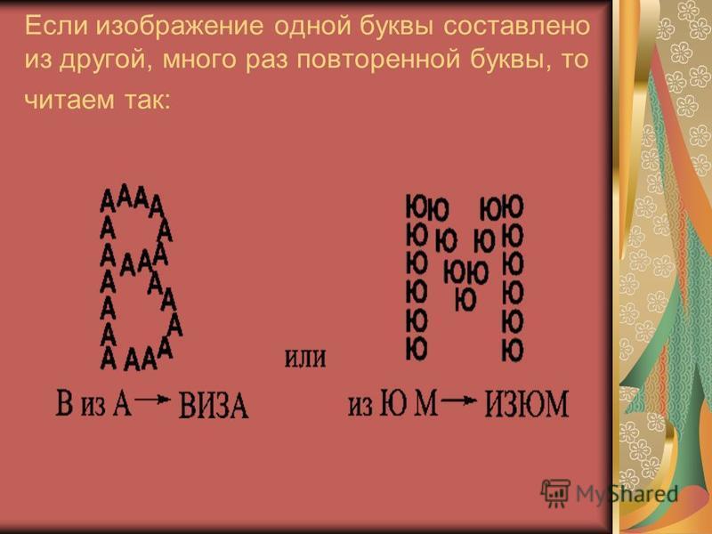 Если изображение одной буквы составлено из другой, много раз повторенной буквы, то читаем так: