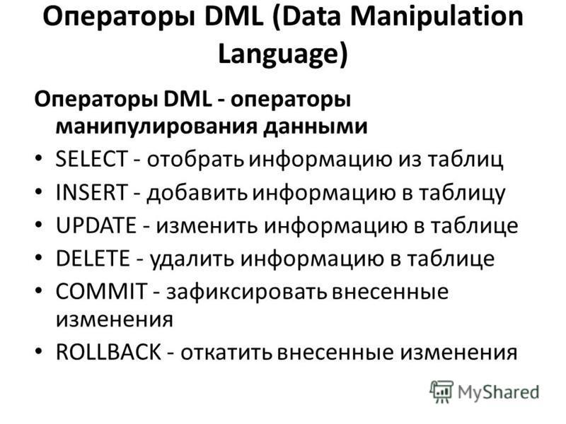 Операторы DML (Data Manipulation Language) Операторы DML - операторы манипулирования данными SELECT - отобрать информацию из таблиц INSERT - добавить информацию в таблицу UPDATE - изменить информацию в таблице DELETE - удалить информацию в таблице CO