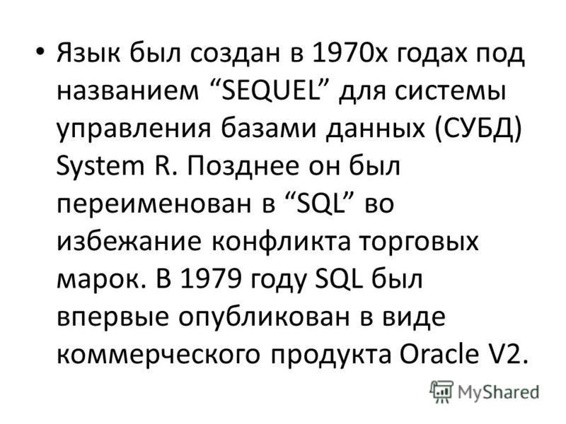 Язык был создан в 1970 х годах под названием SEQUEL для системы управления базами данных (СУБД) System R. Позднее он был переименован в SQL во избежание конфликта торговых марок. В 1979 году SQL был впервые опубликован в виде коммерческого продукта O