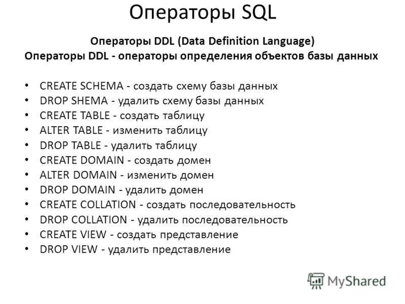Операторы SQL Операторы DDL (Data Definition Language) Операторы DDL - операторы определения объектов базы данных CREATE SCHEMA - создать схему базы данных DROP SHEMA - удалить схему базы данных CREATE TABLE - создать таблицу ALTER TABLE - изменить т
