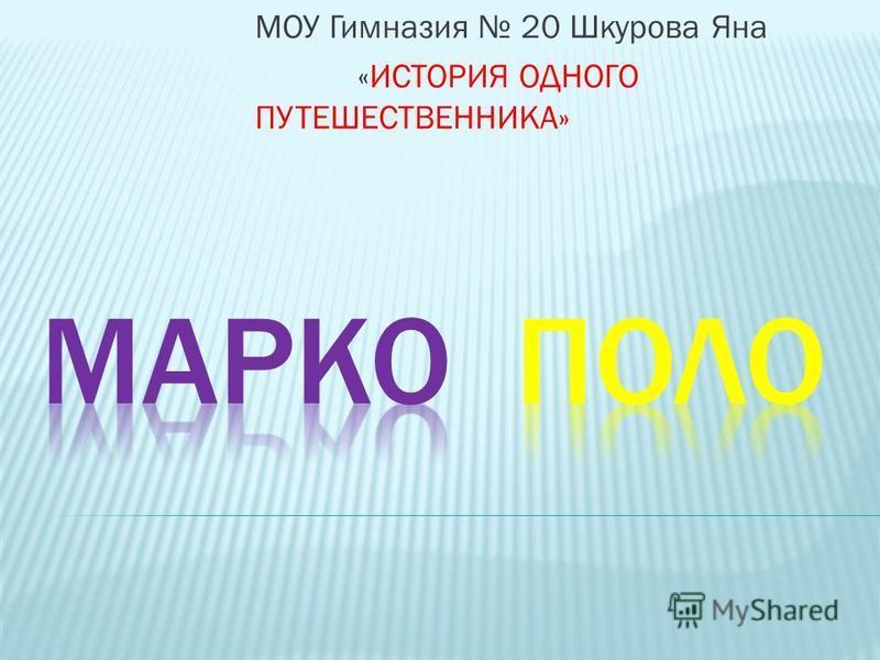 МОУ Гимназия 20 Шкурова Яна «ИСТОРИЯ ОДНОГО ПУТЕШЕСТВЕННИКА»