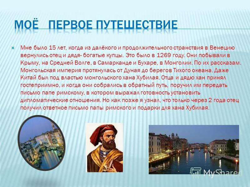 Мне было 15 лет, когда из далёкого и продолжительного странствия в Венецию вернулись отец и дядя- богатые купцы. Это было в 1269 году. Они побывали в Крыму, на Средней Волге, в Самарканде и Бухаре, в Монголии. По их рассказам. Монгольская империя про