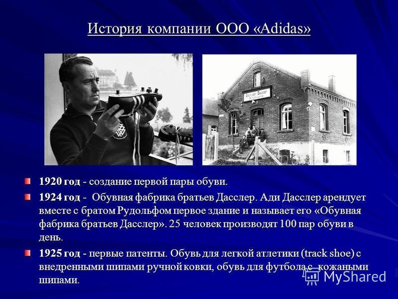 История компании ООО «Adidas» 1920 год - создание первой пары обуви. 1924 год - Обувная фабрика братьев Дасслер. Ади Дасслер арендует вместе с братом Рудольфом первое здание и называет его «Обувная фабрика братьев Дасслер». 25 человек производят 100