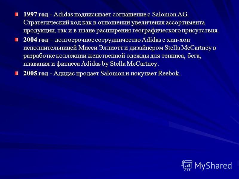 1997 год - Adidas подписывает соглашение с Salomon AG. Стратегический ход как в отношении увеличения ассортимента продукции, так и в плане расширения географического присутствия. 2004 год – долгосрочное сотрудничество Adidas с хип-хоп исполнительнице