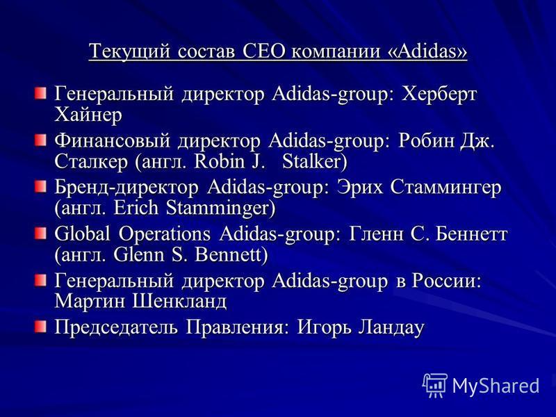 Текущий состав CEO компании «Adidas» Генеральный директор Adidas-group: Херберт Хайнер Финансовый директор Adidas-group: Робин Дж. Сталкер (англ. Robin J. Stalker) Бренд-директор Adidas-group: Эрих Стаммингер (англ. Erich Stamminger) Global Operation