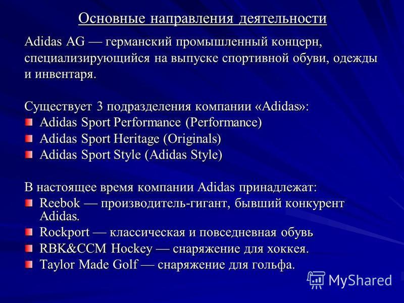 Основные направления деятельности Adidas AG германский промышленный концерн, специализирующийся на выпуске спортивной обуви, одежды и инвентаря. Существует 3 подразделения компании «Adidas»: Adidas Sport Performance (Performance) Adidas Sport Heritag