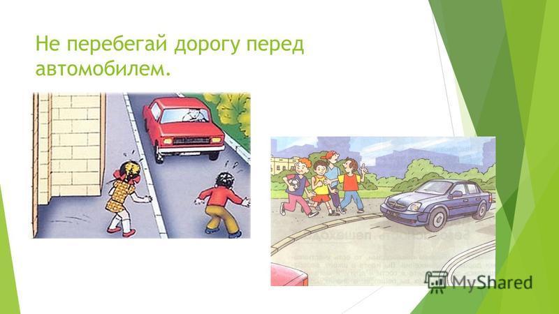 Не перебегай дорогу перед автомобилем.