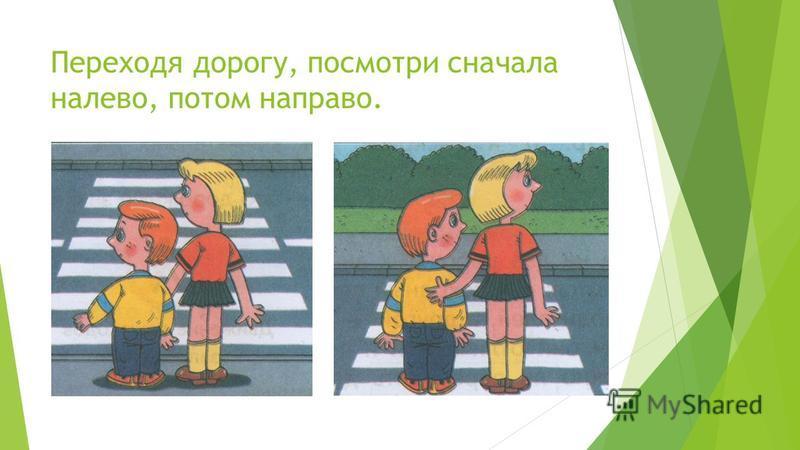 Переходя дорогу, посмотри сначала налево, потом направо.
