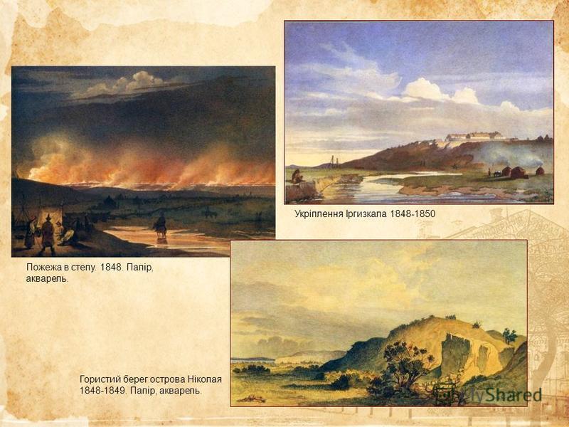 Пожежа в степу. 1848. Папір, акварель. Гористий берег острова Ніколая 1848-1849. Папір, акварель. Укріплення Іргизкала 1848-1850