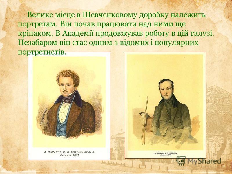 Велике місце в Шевченковому доробку належить портретам. Він почав працювати над ними ще кріпаком. В Академії продовжував роботу в цій галузі. Незабаром він стає одним з відомих і популярних портретистів.