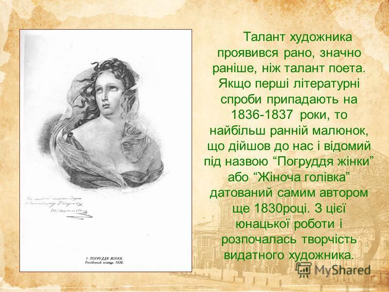 Талант художника проявився рано, значно раніше, ніж талант поета. Якщо перші літературні спроби припадають на 1836-1837 роки, то найбільш ранній малюнок, що дійшов до нас і відомий під назвою Погруддя жінки або Жіноча голівка датований самим автором