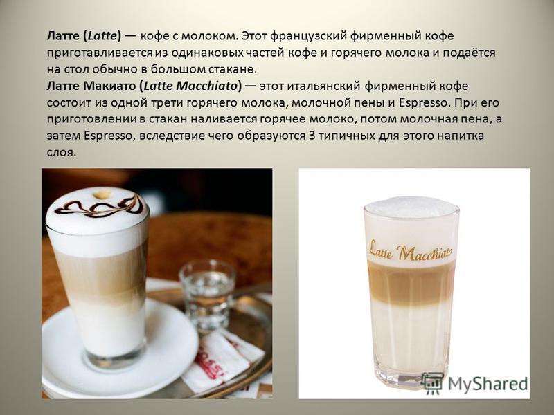 Латте (Latte) кофе с молоком. Этот французский фирменный кофе приготавливается из одинаковых частей кофе и горячего молока и подаётся на стол обычно в большом стакане. Латте Макиато (Latte Macchiato) этот итальянский фирменный кофе состоит из одной т