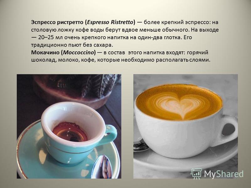 Эспрессо ристретто (Espresso Ristretto) более крепкий эспрессо: на столовую ложку кофе воды берут вдвое меньше обычного. На выходе 20–25 мл очень крепкого напитка на один-два глотка. Его традиционно пьют без сахара. Мокачино (Moccoccino) в состав это