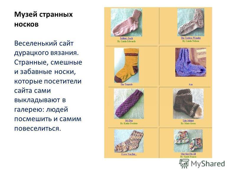 Музей странных носков Веселенький сайт дурацкого вязания. Странные, смешные и забавные носки, которые посетители сайта сами выкладывают в галерею: людей посмешить и самим повеселиться.