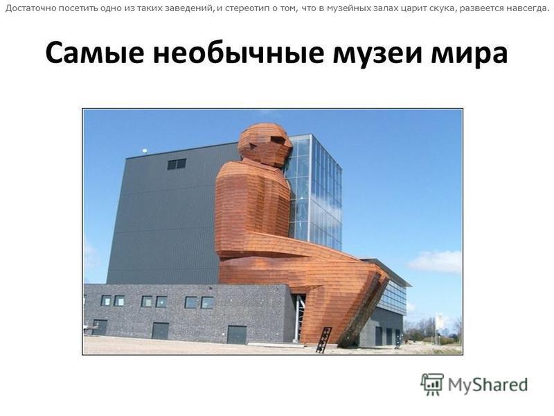 Самые необычные музеи мира Достаточно посетить одно из таких заведений, и стереотип о том, что в музейных залах царит скука, развеется навсегда.