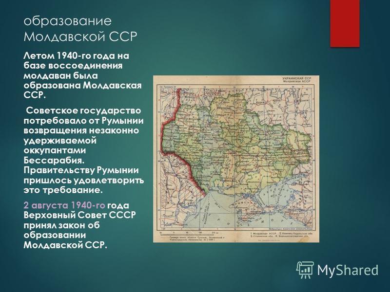 образование Молдавской ССР Летом 1940-го года на базе воссоединения молдаван была образована Молдавская ССР. Советское государство потребовало от Румынии возвращения незаконно удерживаемой оккупантами Бессарабия. Правительству Румынии пришлось удовле
